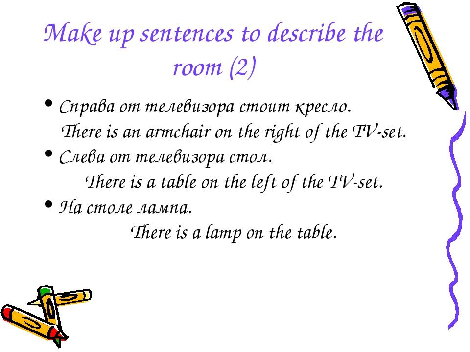Make up sentences to describe the room (2) Справа от телевизора стоит кресло....
