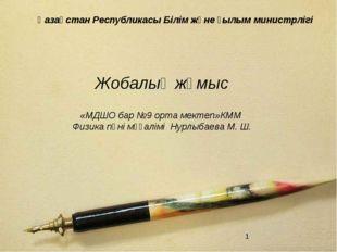 Жобалық жұмыс «МДШО бар №9 орта мектеп»КММ Физика пәні мұғалімі Нурлыбаева М.