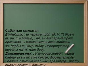Сабактын максаты: Білімділік. Үш параметрдің (Р, V, Т) біреуі тұрақты болып,