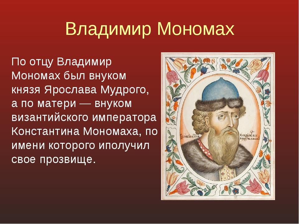 Владимир Мономах По отцу Владимир Мономах был внуком князя Ярослава Мудрого,...