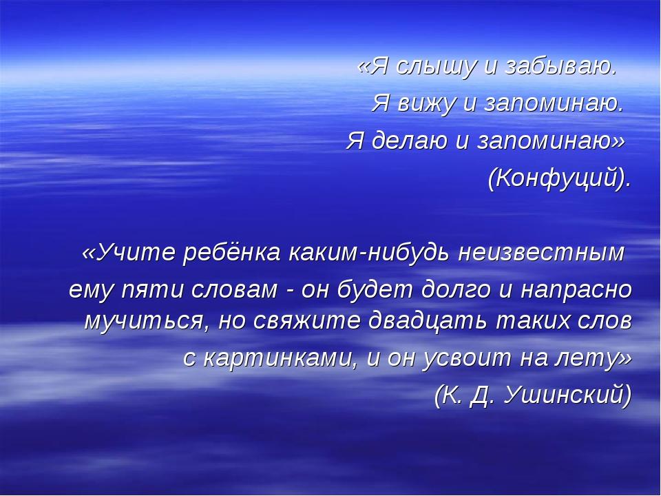 «Я слышу и забываю. Я вижу и запоминаю. Я делаю и запоминаю» (Конфуций). «Учи...