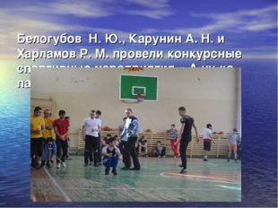 Белогубов Н. Ю., Карунин А. Н. и Харламов Р. М. провели конкурсные спортивн