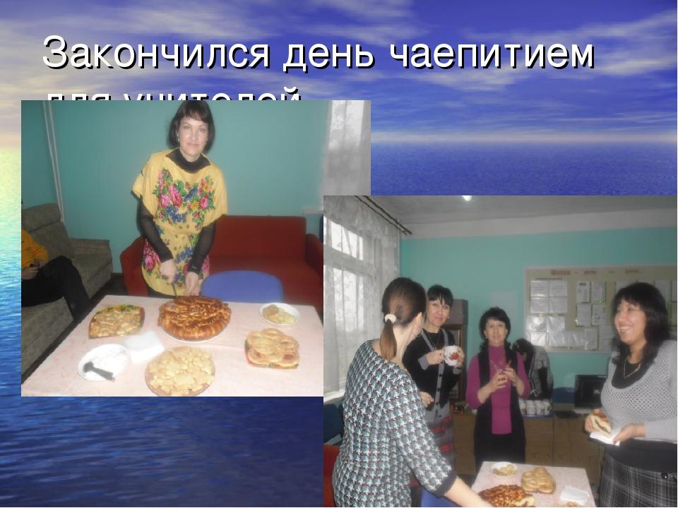 Закончился день чаепитием для учителей.