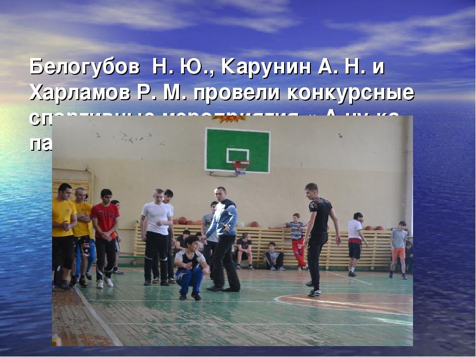 Белогубов Н. Ю., Карунин А. Н. и Харламов Р. М. провели конкурсные спортивн...
