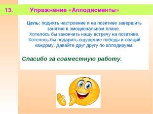 13. Упражнение «Аплодисменты» Цель: поднять настроение и на позитиве заверши