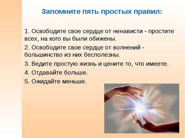 Запомните пять простых правил: 1. Освободите свое сердце от ненависти - прост...