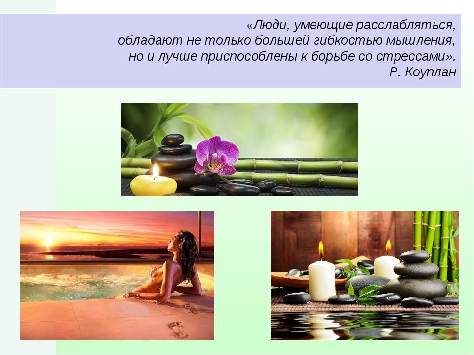 «Люди, умеющие расслабляться, обладают не только большей гибкостью мышления,...