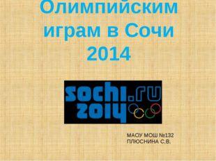 Олимпийским играм в Сочи 2014 МАОУ МОШ №132 ПЛЮСНИНА С,В,