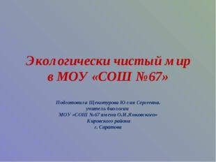 Экологически чистый мир в МОУ «СОШ №67» Подготовила Щекотурова Юлия Сергеевна