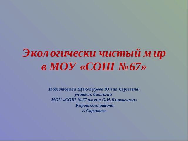 Экологически чистый мир в МОУ «СОШ №67» Подготовила Щекотурова Юлия Сергеевна...