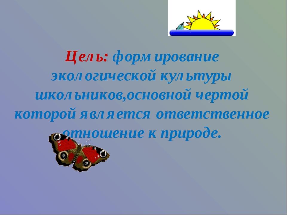 Цель: формирование экологической культуры школьников,основной чертой которой...