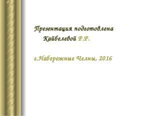 Презентация подготовлена Кайбелевой Р.Р. г.Набережные Челны, 2016