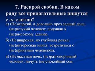 7. Раскрой скобки. В каком ряду все прилагательные пишутся с не слитно? а) (