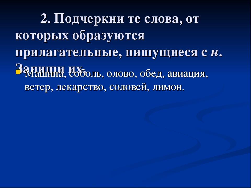 2. Подчеркни те слова, от которых образуются прилагательные, пишущиеся с н....