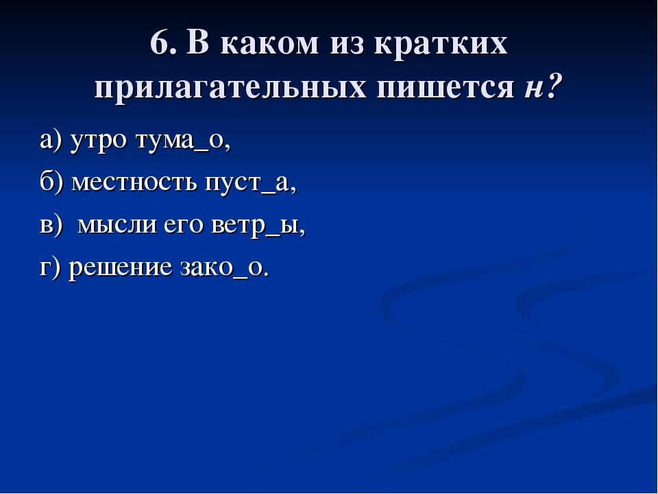 6. В каком из кратких прилагательных пишется н? а) утро тума_о, б) местность...