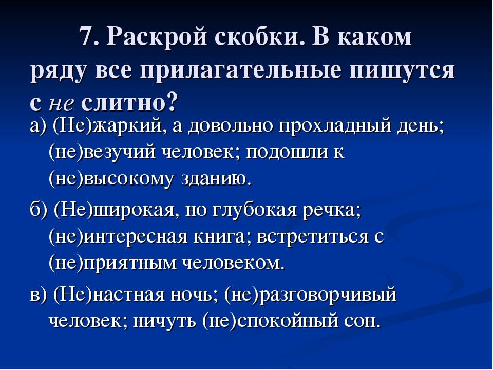 7. Раскрой скобки. В каком ряду все прилагательные пишутся с не слитно? а) (...