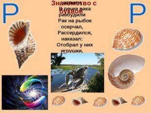 Знакомство с буквой Рыбки резвые шалили, В речке рака разбудили Рак на рыбок