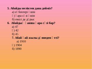 5. Абайды неліктен дана дейміз? а) еңбектері үшін ә) қара сөзі үшін б) еке