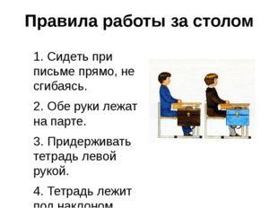 Правила работы за столом 1. Сидеть при письме прямо, не сгибаясь. 2. Обе руки