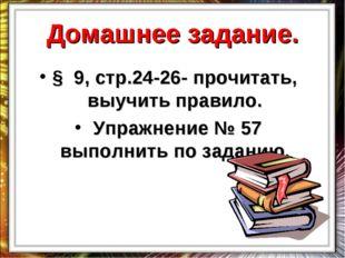 Домашнее задание. § 9, стр.24-26- прочитать, выучить правило. Упражнение № 57