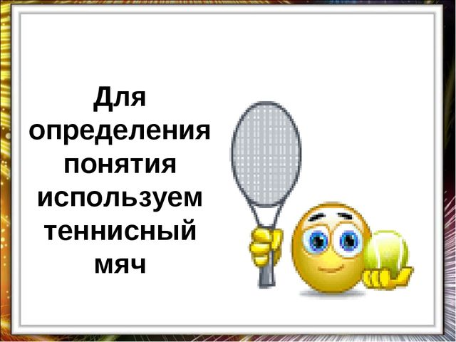 Для определения понятия используем теннисный мяч