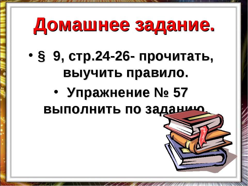 Домашнее задание. § 9, стр.24-26- прочитать, выучить правило. Упражнение № 57...