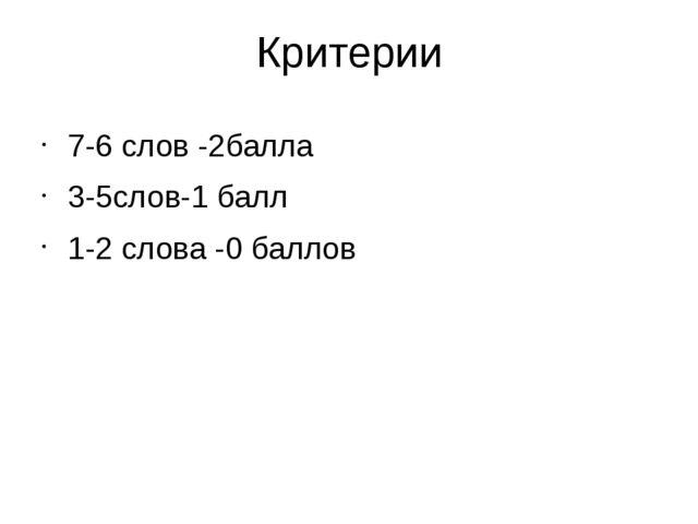 Критерии 7-6 слов -2балла 3-5слов-1 балл 1-2 слова -0 баллов