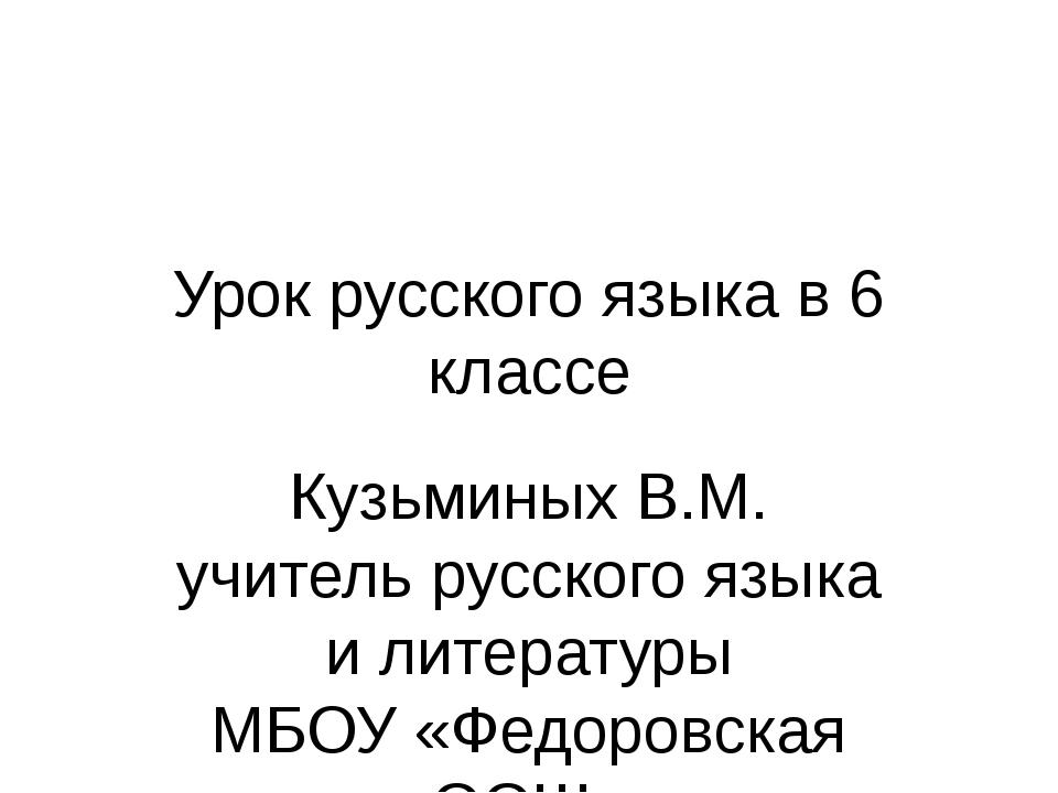 Урок русского языка в 6 классе Кузьминых В.М. учитель русского языка и литера...