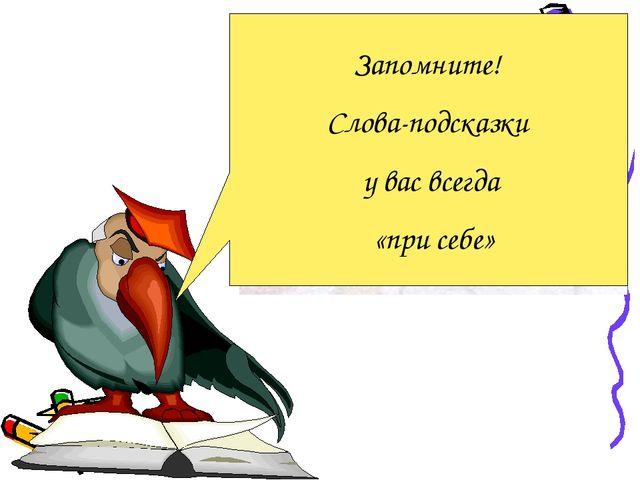 Запомните! Слова-подсказки у вас всегда «при себе»