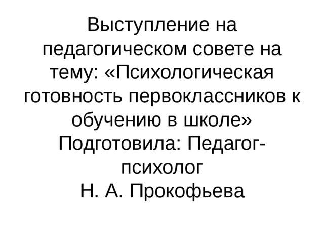 Выступление на педагогическом совете на тему: «Психологическая готовность пер...