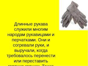 Длинные рукава служили многим народам рукавицами и перчатками. Они и согревал