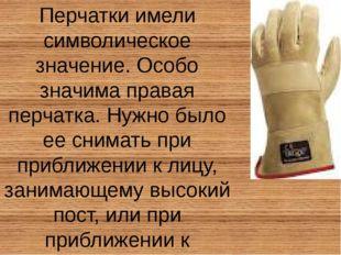 Перчатки имели символическое значение. Особо значима правая перчатка. Нужно б