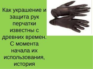 Как украшение и защита рук перчатки известны с древних времен. С момента нача