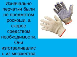 Изначально перчатки были не предметом роскоши, а скорее средством необходимос