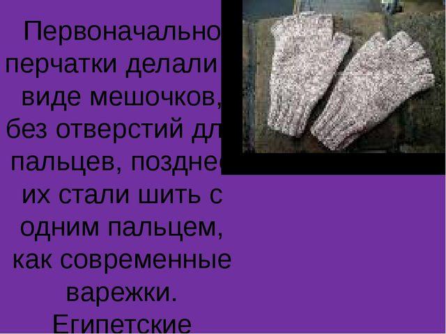 Первоначально перчатки делали в виде мешочков, без отверстий для пальцев, поз...