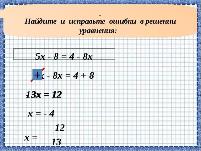 Найдите и исправьте ошибки в решении уравнения: 5х - 8 = 4 - 8х 5х - 8х = 4...