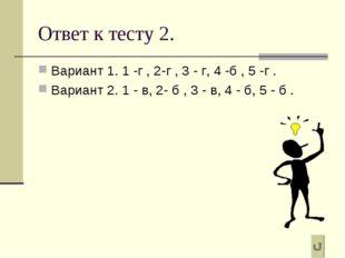 Ответ к тесту 2. Вариант 1. 1 -г , 2-г , 3 - г, 4 -б , 5 -г . Вариант 2. 1 -