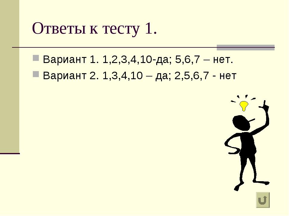 Ответы к тесту 1. Вариант 1. 1,2,3,4,10-да; 5,6,7 – нет. Вариант 2. 1,3,4,10...
