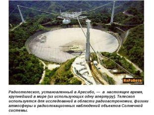 Радиотелескоп, установленный в Аресибо, — в настоящее время, крупнейший в мир