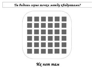 Ты видишь серые точки между квадратами? Их нет там