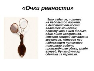 «Очки ревности» Это изделие, похожее нанебольшой лорнет, вдействительности