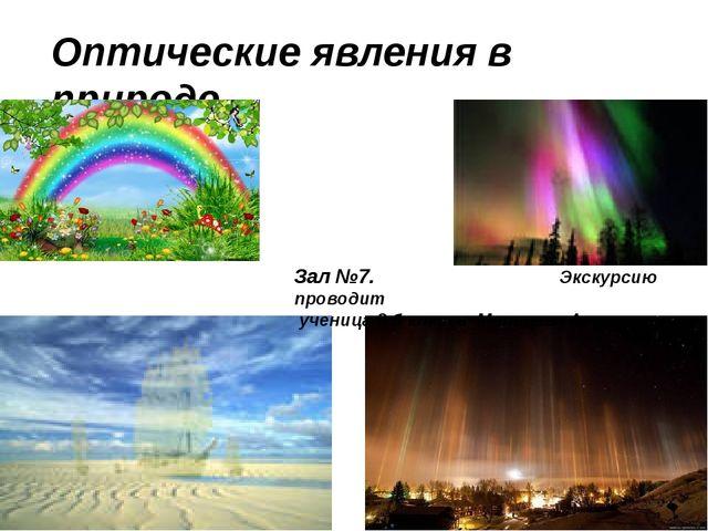 Оптические явления в природе Зал №7. Экскурсию проводит ученица 8 б класса Ма...