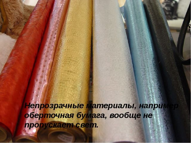 Непрозрачные материалы, например оберточная бумага, вообще не пропускает свет.