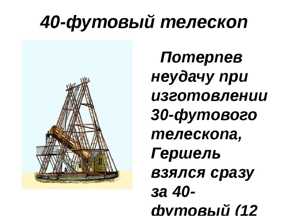 40-футовый телескоп Потерпев неудачу при изготовлении 30-футового телескопа,...
