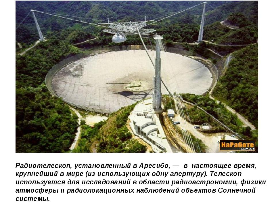Радиотелескоп, установленный в Аресибо, — в настоящее время, крупнейший в мир...