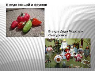 В виде овощей и фруктов В виде Деда Мороза и Снегурочки