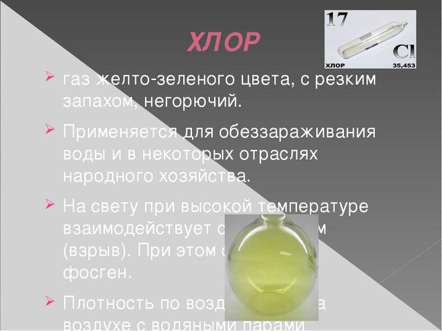 ХЛОР газ желто-зеленого цвета, с резким запахом, негорючий. Применяется для...
