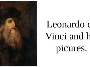 Leonardo da Vinci and his picures.
