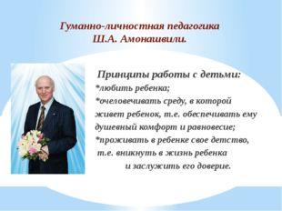 Гуманно-личностная педагогика Ш.А. Амонашвили. Принципы работы с детьми: *люб