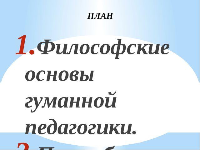 ПЛАН Философские основы гуманной педагогики. Потребность гуманизации образова...